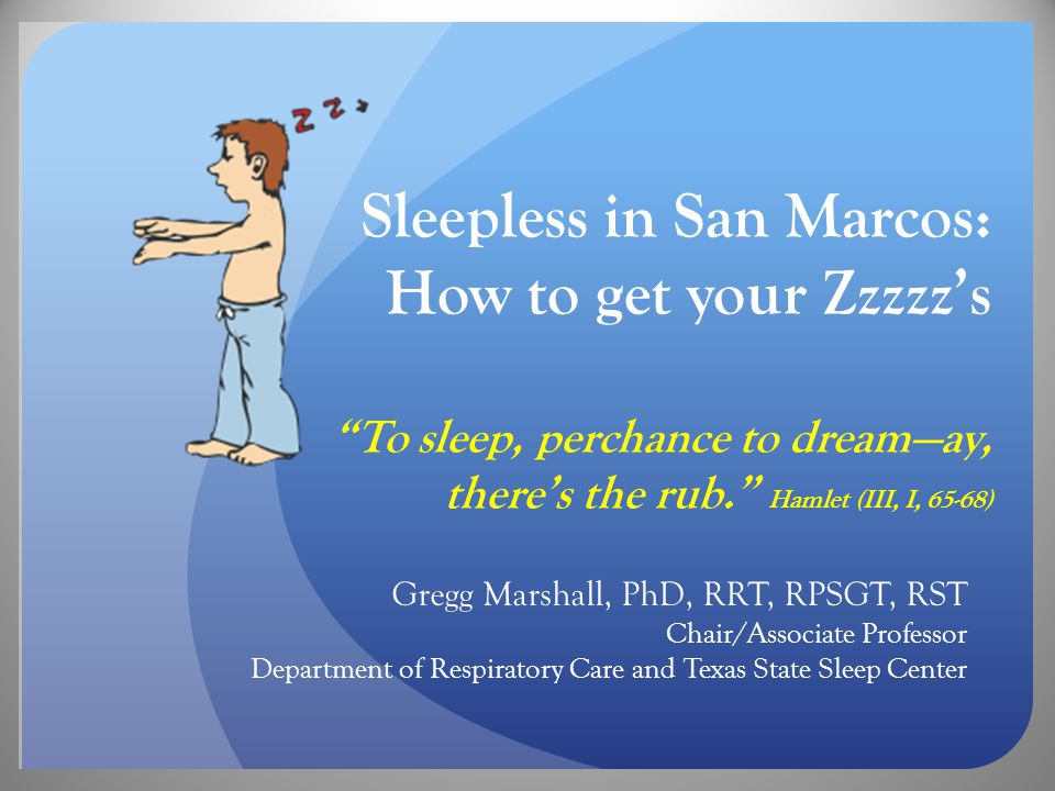 Sleepless in San Marcos: How to get your Zzzzz's To sleep, perchance to dream—ay, there's the rub. Hamlet (III, I, 65-68) Gregg Marshall, PhD, RRT, RPSGT, RST Chair/Associate Professor Department of Respiratory Care and Texas State Sleep Center