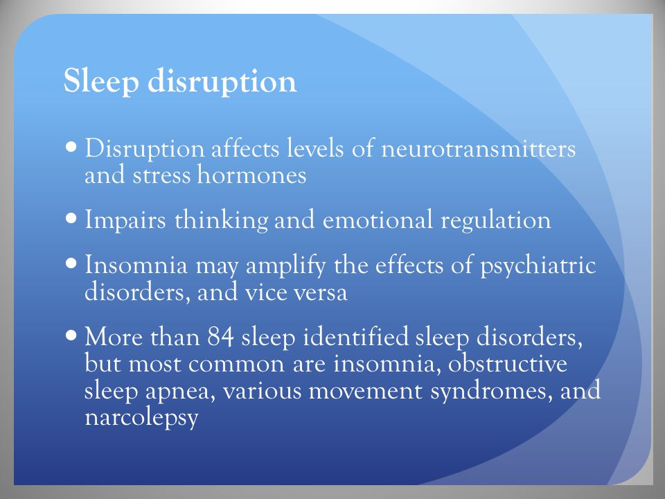 Sleep disruption Disruption affects levels of neurotransmitters and stress hormones Impairs thinking and emotional regulation Insomnia may amplify the effects of psychiatric disorders, and vice versa More than 84 sleep identified sleep disorders, but most common are insomnia, obstructive sleep apnea, various movement syndromes, and narcolepsy