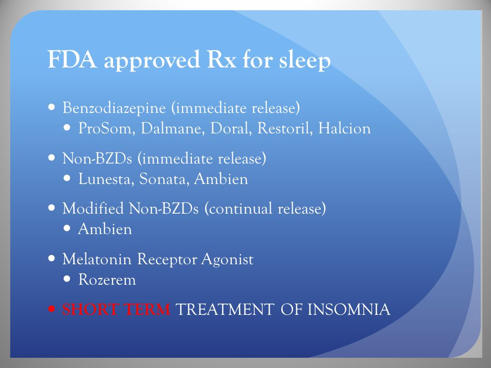 FDA approved Rx for sleep Benzodiazepine (immediate release) ProSom, Dalmane, Doral, Restoril, Halcion Non-BZDs (immediate release) Lunesta, Sonata, Ambien Modified Non-BZDs (continual release) Ambien Melatonin Receptor Agonist Rozerem SHORT TERM TREATMENT OF INSOMNIA