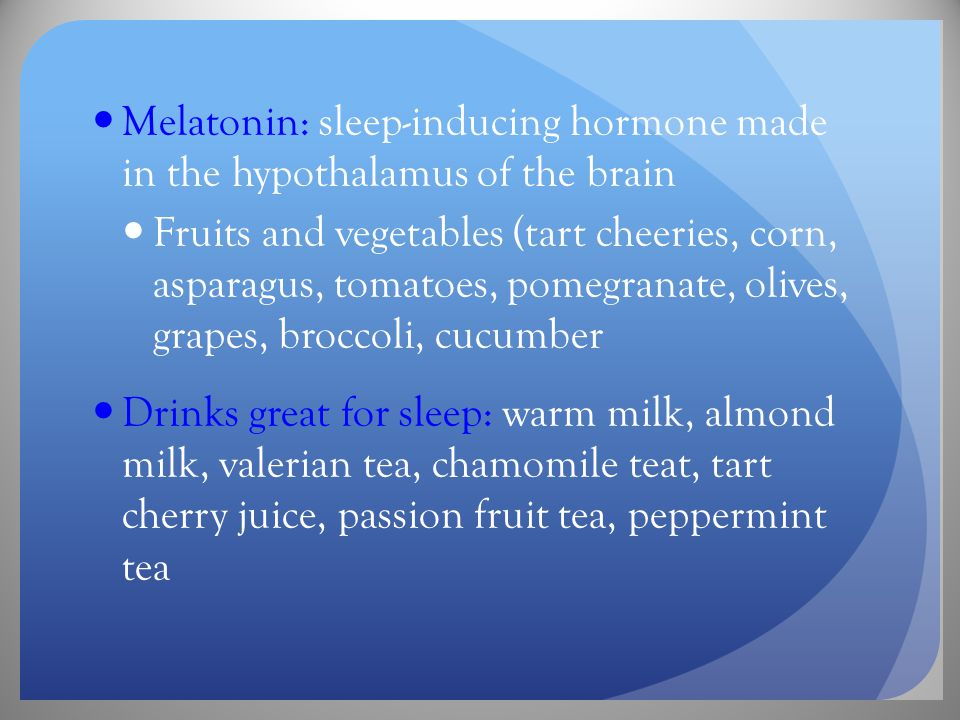 Melatonin: sleep-inducing hormone made in the hypothalamus of the brain Fruits and vegetables (tart cheeries, corn, asparagus, tomatoes, pomegranate, olives, grapes, broccoli, cucumber Drinks great for sleep: warm milk, almond milk, valerian tea, chamomile teat, tart cherry juice, passion fruit tea, peppermint tea