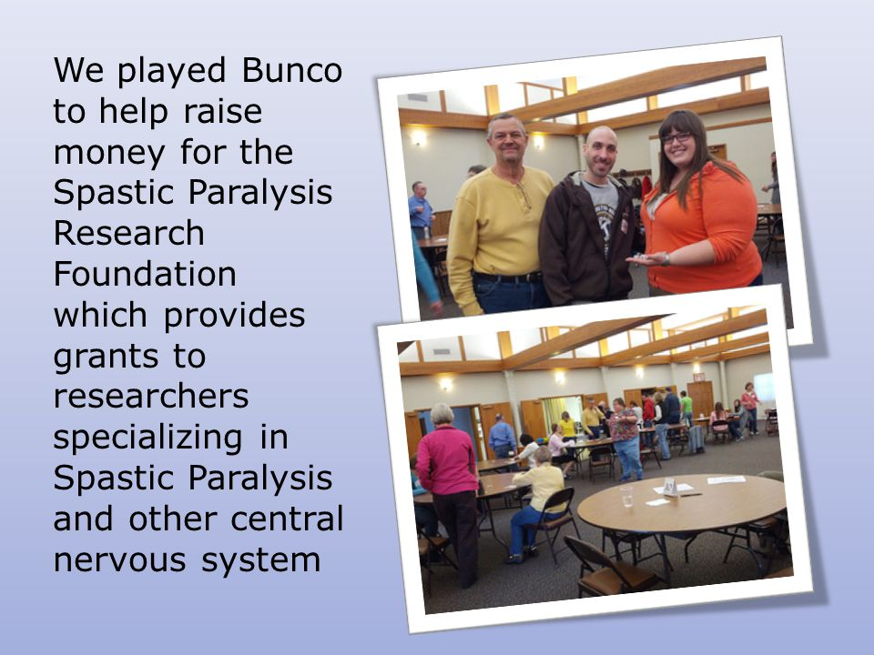 We played Bunco to help raise money for the Spastic Paralysis Research Foundation which provides grants to researchers specializing in Spastic Paralysis and other central nervous system