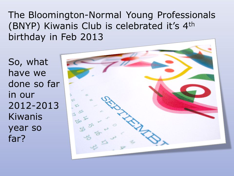 The Bloomington-Normal Young Professionals (BNYP) Kiwanis Club is celebrated it's 4 th birthday in Feb 2013 So, what have we done so far in our 2012-2013 Kiwanis year so far?