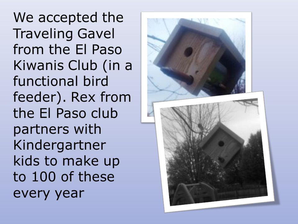 We accepted the Traveling Gavel from the El Paso Kiwanis Club (in a functional bird feeder).