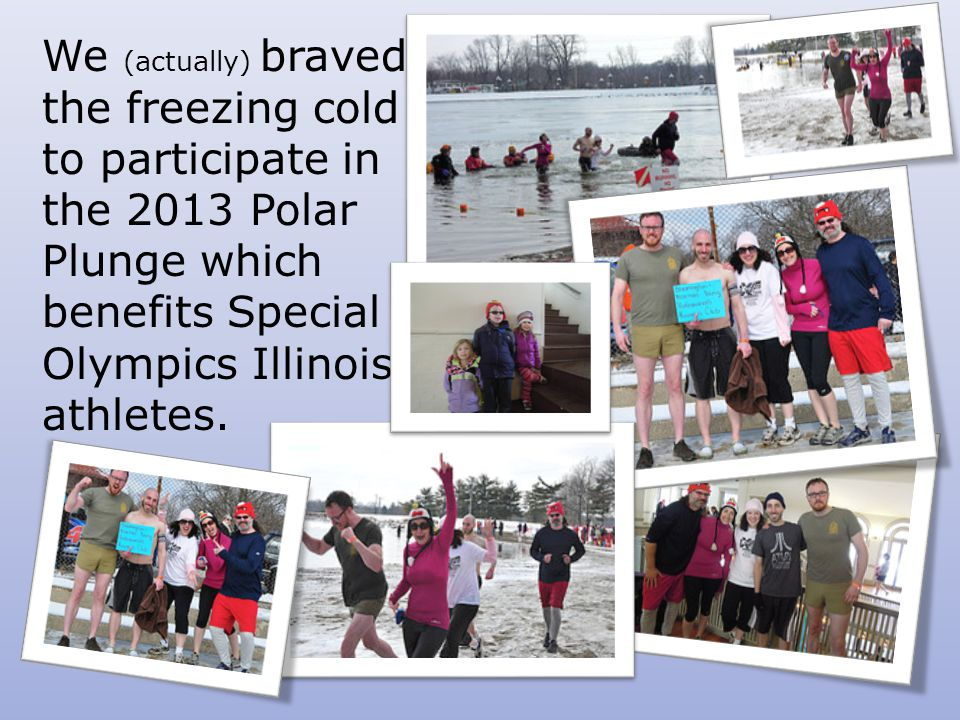 We (actually) braved the freezing cold to participate in the 2013 Polar Plunge which benefits Special Olympics Illinois athletes.