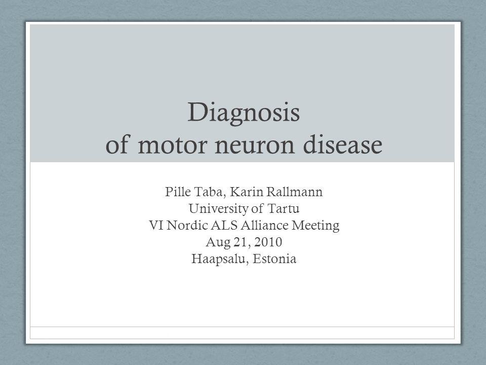 Diagnosis of motor neuron disease Pille Taba, Karin Rallmann University of Tartu VI Nordic ALS Alliance Meeting Aug 21, 2010 Haapsalu, Estonia