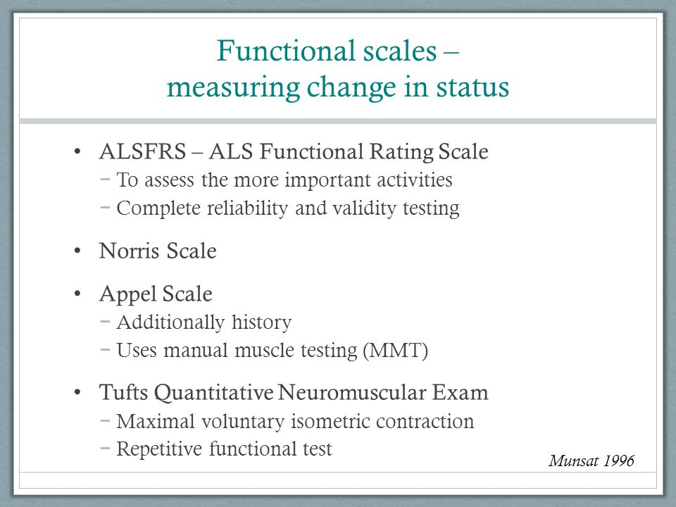 Functional scales – measuring change in status ALSFRS – ALS Functional Rating Scale − To assess the more important activities − Complete reliability and validity testing Norris Scale Appel Scale − Additionally history − Uses manual muscle testing (MMT) Tufts Quantitative Neuromuscular Exam − Maximal voluntary isometric contraction − Repetitive functional test Munsat 1996