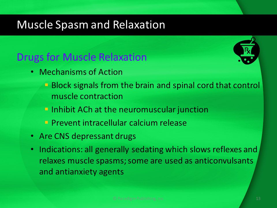Muscle Spasm and Relaxation Drugs for Muscle Relaxation Mechanisms of Action  Block signals from the brain and spinal cord that control muscle contraction  Inhibit ACh at the neuromuscular junction  Prevent intracellular calcium release Are CNS depressant drugs Indications: all generally sedating which slows reflexes and relaxes muscle spasms; some are used as anticonvulsants and antianxiety agents 13© Paradigm Publishing, Inc.