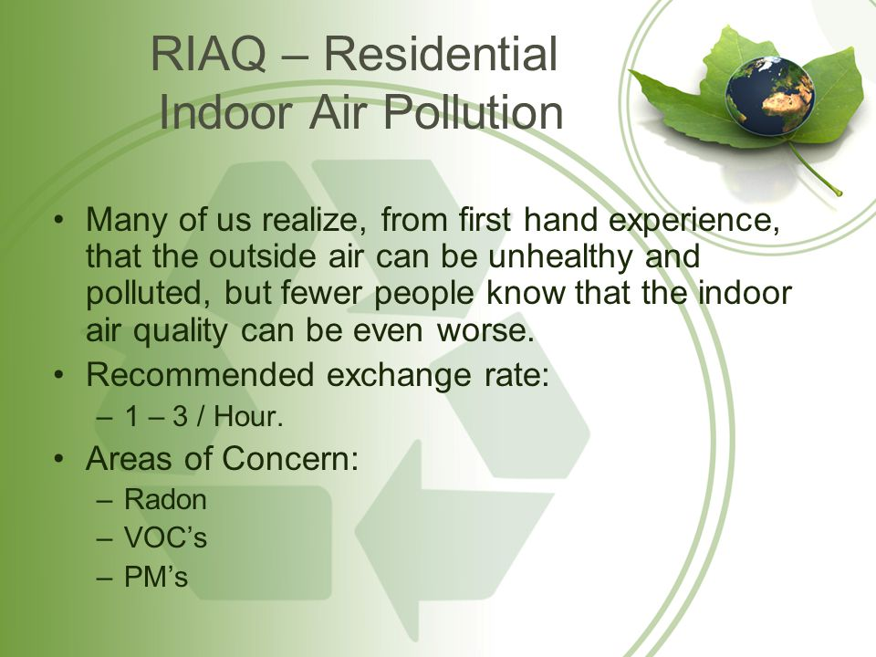 RIAQ – Residential Indoor Air Pollution Many of us realize, from first hand experience, that the outside air can be unhealthy and polluted, but fewer people know that the indoor air quality can be even worse.