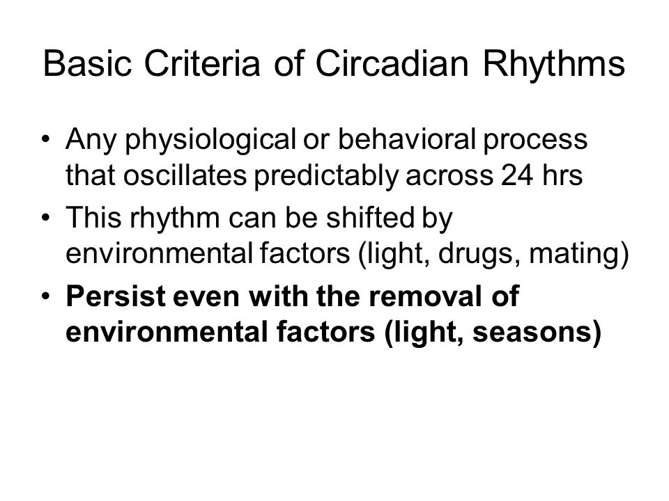 Basic Criteria of Circadian Rhythms Any physiological or behavioral process that oscillates predictably across 24 hrs This rhythm can be shifted by en