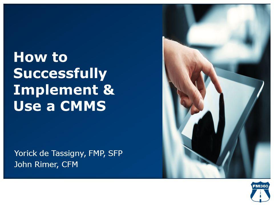 How to Successfully Implement & Use a CMMS Yorick de Tassigny, FMP, SFP John Rimer, CFM