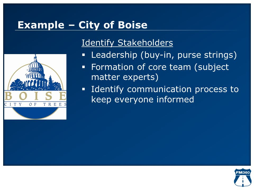 Example – City of Boise Identify Stakeholders  Leadership (buy-in, purse strings)  Formation of core team (subject matter experts)  Identify commun