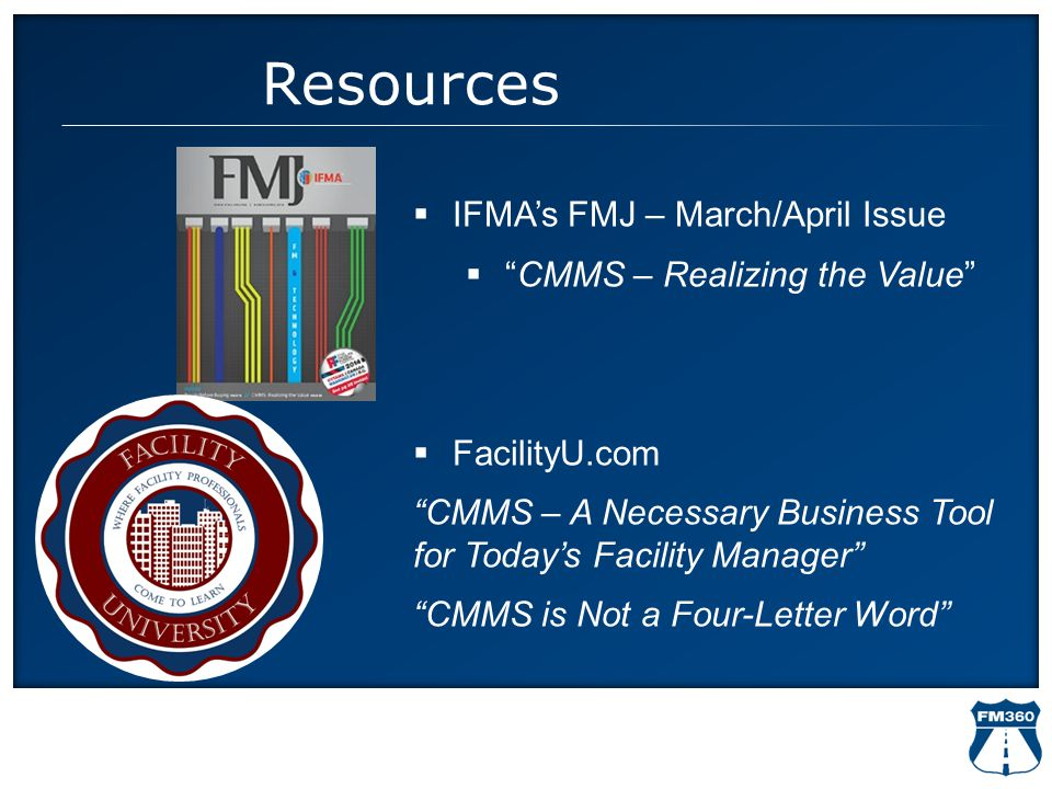 """Resources  IFMA's FMJ – March/April Issue  """"CMMS – Realizing the Value""""  FacilityU.com """"CMMS – A Necessary Business Tool for Today's Facility Manag"""