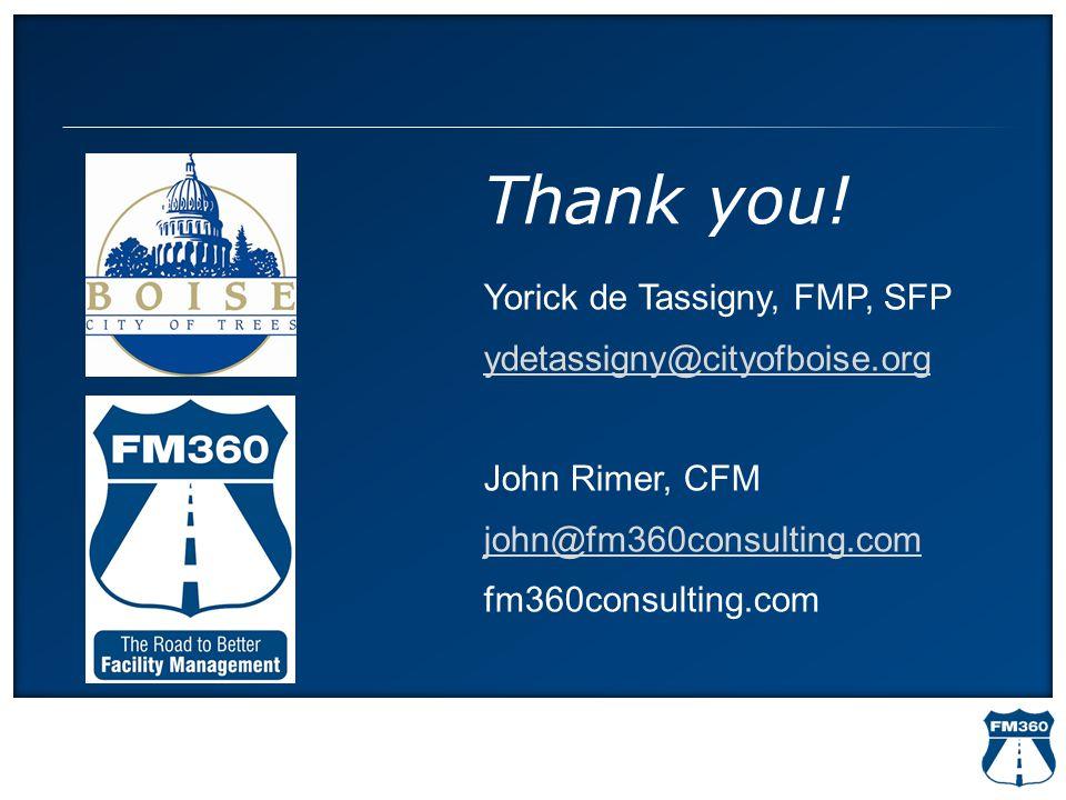 Thank you! Yorick de Tassigny, FMP, SFP ydetassigny@cityofboise.org John Rimer, CFM john@fm360consulting.com fm360consulting.com