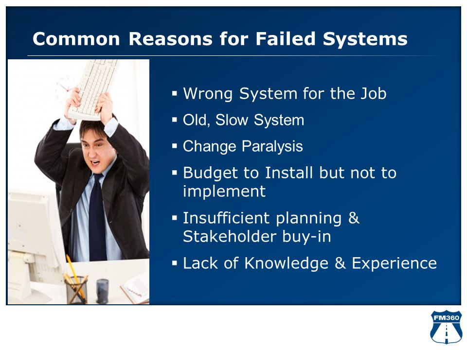 Common Reasons for Failed Systems  Wrong System for the Job  Old, Slow System  Change Paralysis  Budget to Install but not to implement  Insuffic