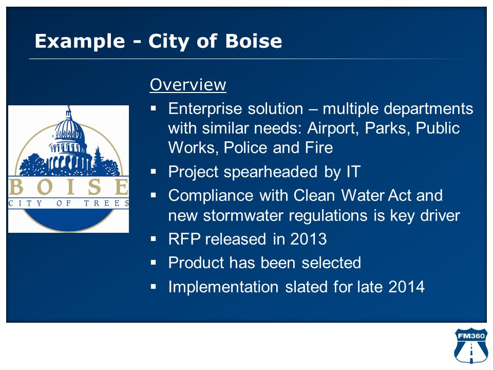 Example - City of Boise Overview  Enterprise solution – multiple departments with similar needs: Airport, Parks, Public Works, Police and Fire  Proj