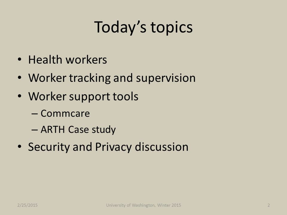 Privacy Health system less concerned/sensitive to privacy issues Expectations of privacy different Clinical studies often very strict on privacy – IRB Issues – Country oversight Country health data frameworks not as strict as HIPAA 2/25/2015University of Washington, Winter 201533
