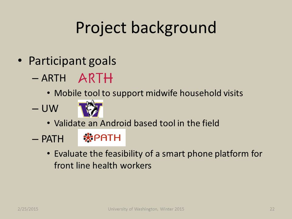Project background Participant goals – ARTH Mobile tool to support midwife household visits – UW Validate an Android based tool in the field – PATH Ev