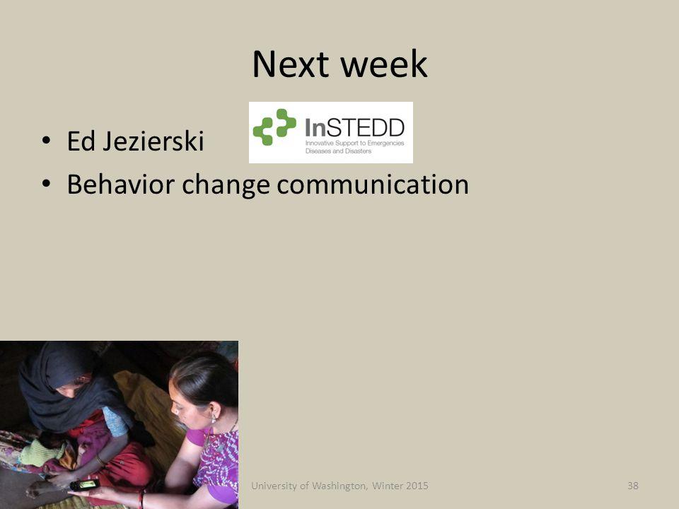 Next week Ed Jezierski Behavior change communication 2/25/2015University of Washington, Winter 201538