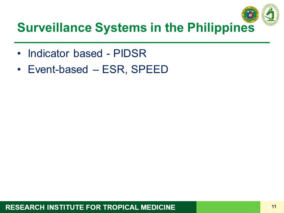 11 RESEARCH INSTITUTE FOR TROPICAL MEDICINE Surveillance Systems in the Philippines Indicator based - PIDSR Event-based – ESR, SPEED 11