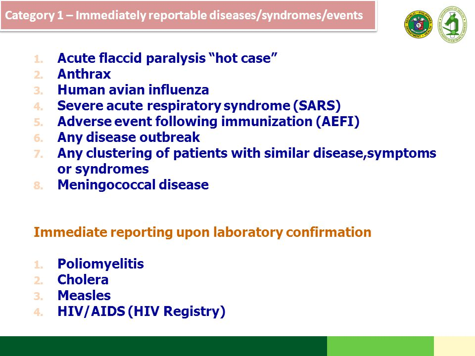 "Category 1 – Immediately reportable diseases/syndromes/events 1. Acute flaccid paralysis ""hot case"" 2. Anthrax 3. Human avian influenza 4. Severe acut"