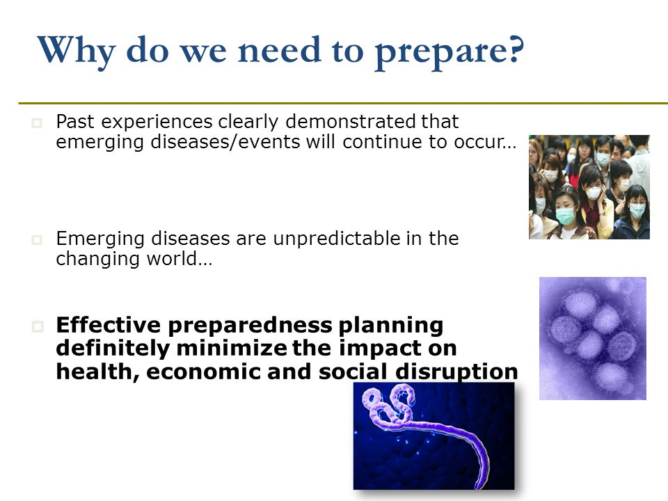 Why do we need to prepare?  Past experiences clearly demonstrated that emerging diseases/events will continue to occur…  Emerging diseases are unpre
