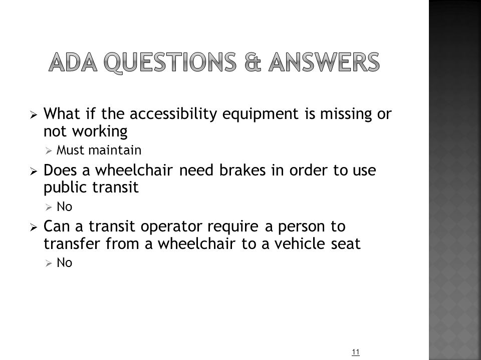  What if the accessibility equipment is missing or not working  Must maintain  Does a wheelchair need brakes in order to use public transit  No  Can a transit operator require a person to transfer from a wheelchair to a vehicle seat  No 11
