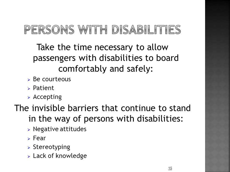 Take the time necessary to allow passengers with disabilities to board comfortably and safely:  Be courteous  Patient  Accepting The invisible barriers that continue to stand in the way of persons with disabilities:  Negative attitudes  Fear  Stereotyping  Lack of knowledge 15