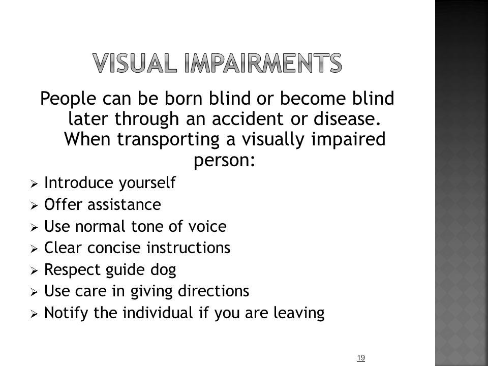 People can be born blind or become blind later through an accident or disease.