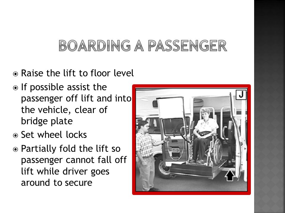  Raise the lift to floor level  If possible assist the passenger off lift and into the vehicle, clear of bridge plate  Set wheel locks  Partially fold the lift so passenger cannot fall off lift while driver goes around to secure