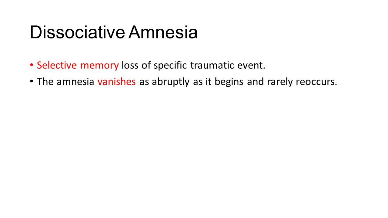 Dissociative Amnesia Selective memory loss of specific traumatic event.