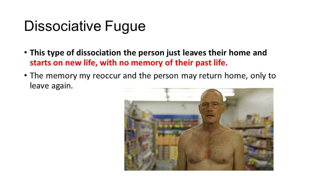 Dissociative Fugue This type of dissociation the person just leaves their home and starts on new life, with no memory of their past life.
