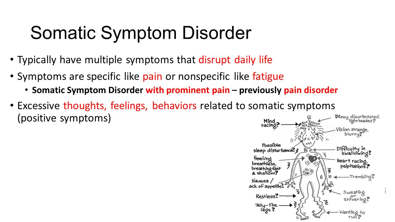Somatic Symptom Disorder Typically have multiple symptoms that disrupt daily life Symptoms are specific like pain or nonspecific like fatigue Somatic Symptom Disorder with prominent pain – previously pain disorder Excessive thoughts, feelings, behaviors related to somatic symptoms (positive symptoms)