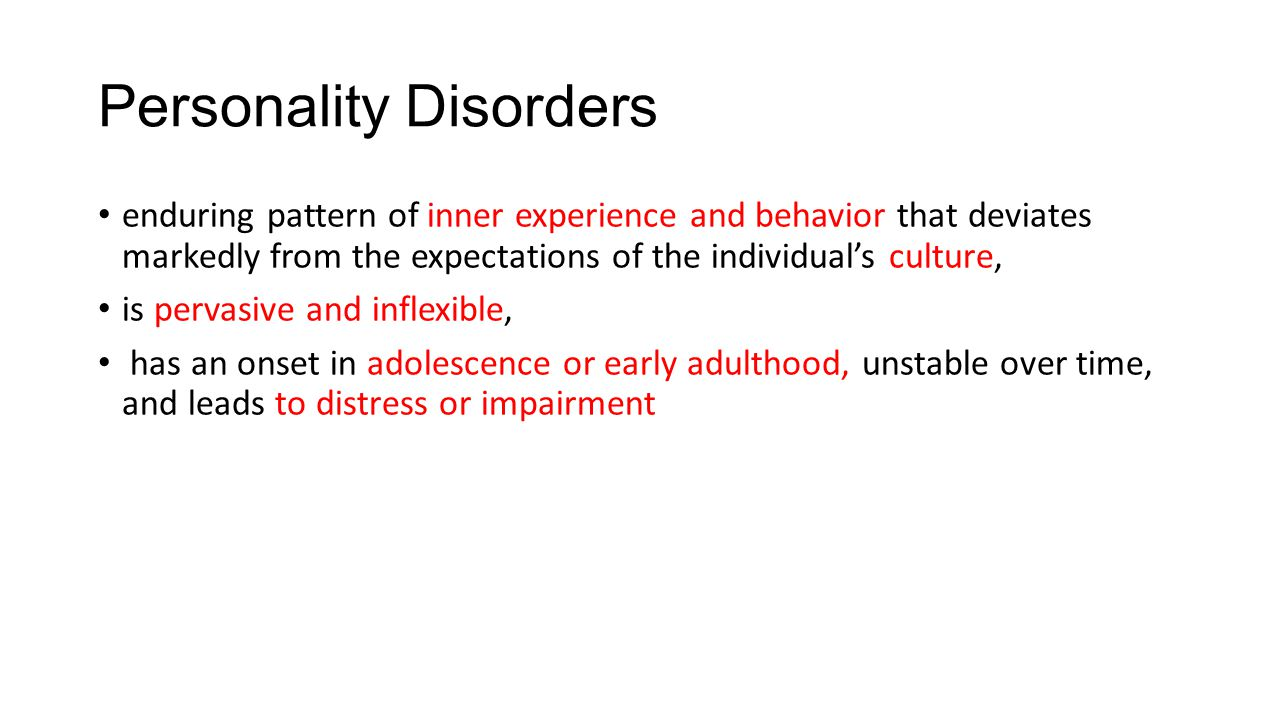 Personality Disorders enduring pattern of inner experience and behavior that deviates markedly from the expectations of the individual's culture, is pervasive and inflexible, has an onset in adolescence or early adulthood, unstable over time, and leads to distress or impairment