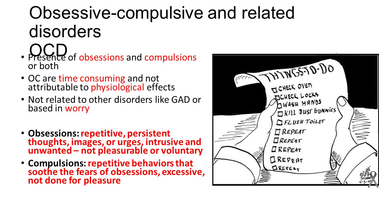 Obsessive-compulsive and related disorders OCD Presence of obsessions and compulsions or both OC are time consuming and not attributable to physiological effects Not related to other disorders like GAD or based in worry Obsessions: repetitive, persistent thoughts, images, or urges, intrusive and unwanted – not pleasurable or voluntary Compulsions: repetitive behaviors that soothe the fears of obsessions, excessive, not done for pleasure