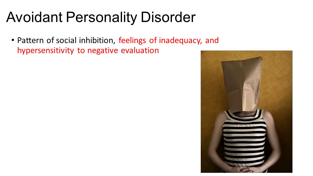 Avoidant Personality Disorder Pattern of social inhibition, feelings of inadequacy, and hypersensitivity to negative evaluation