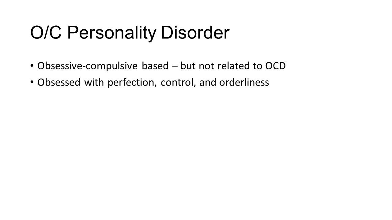 O/C Personality Disorder Obsessive-compulsive based – but not related to OCD Obsessed with perfection, control, and orderliness