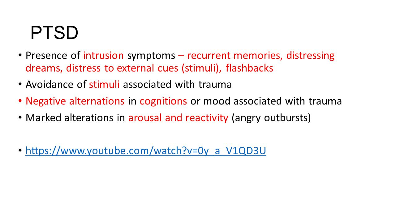PTSD Presence of intrusion symptoms – recurrent memories, distressing dreams, distress to external cues (stimuli), flashbacks Avoidance of stimuli associated with trauma Negative alternations in cognitions or mood associated with trauma Marked alterations in arousal and reactivity (angry outbursts) https://www.youtube.com/watch?v=0y_a_V1QD3U