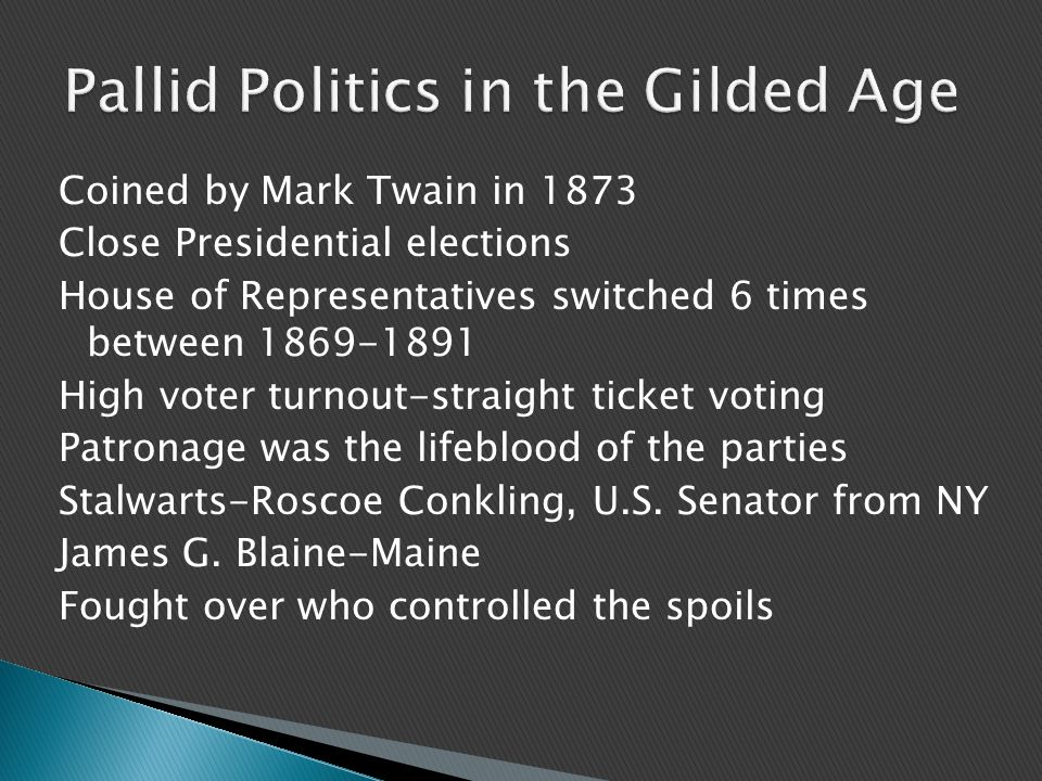 Coined by Mark Twain in 1873 Close Presidential elections House of Representatives switched 6 times between 1869-1891 High voter turnout-straight ticket voting Patronage was the lifeblood of the parties Stalwarts-Roscoe Conkling, U.S.
