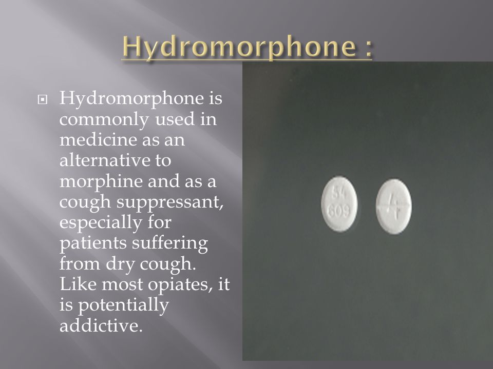  Hydromorphone is commonly used in medicine as an alternative to morphine and as a cough suppressant, especially for patients suffering from dry cough.