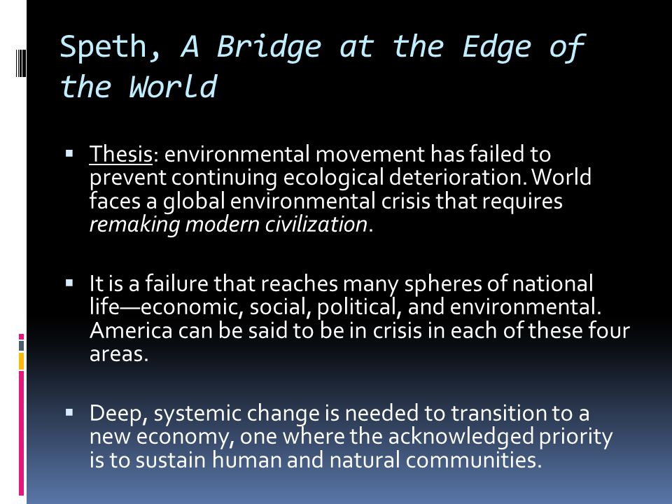 Speth, A Bridge at the Edge of the World  Thesis: environmental movement has failed to prevent continuing ecological deterioration. World faces a glo