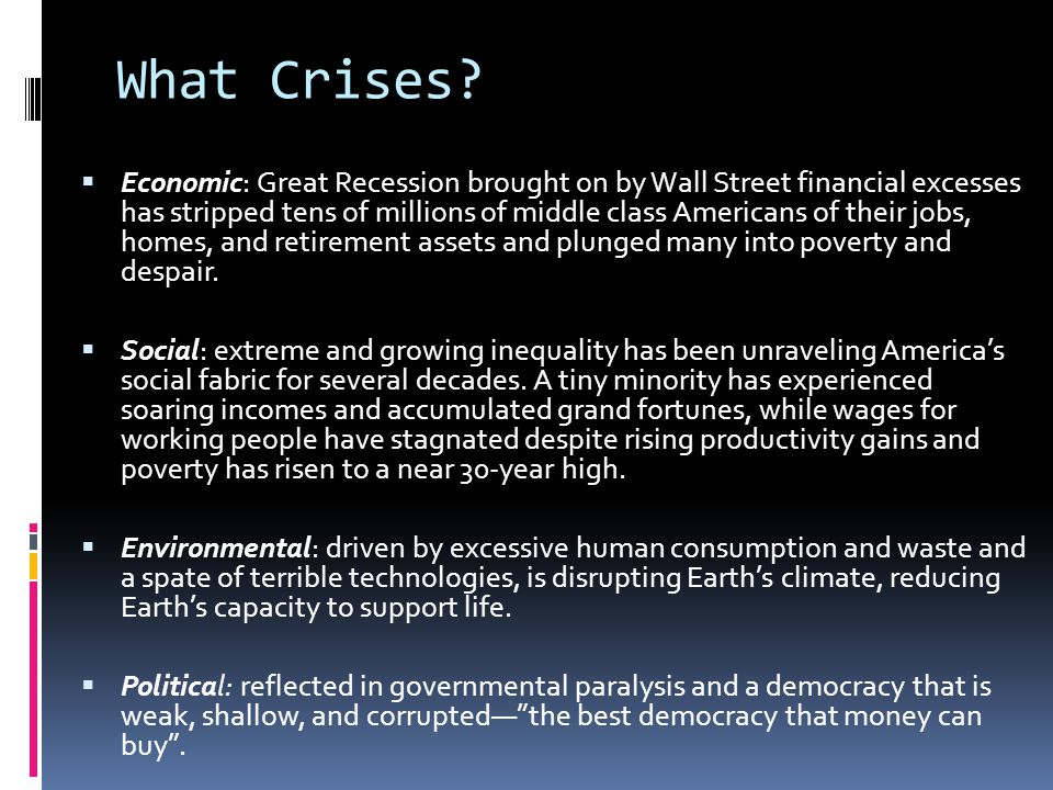 What Crises?  Economic: Great Recession brought on by Wall Street financial excesses has stripped tens of millions of middle class Americans of their