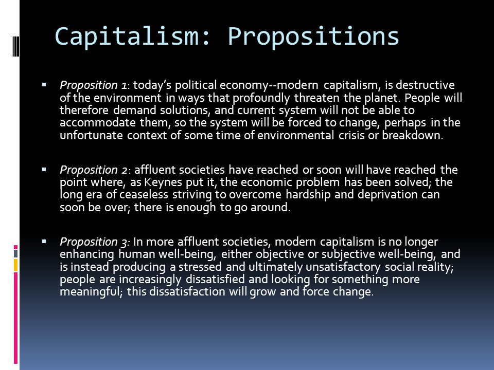 Capitalism: Propositions  Proposition 4: international social movement for change – which refers to itself as the irresistible rise of global anti-capitalism – is stronger than many imagine and will grow stronger; there is a coalescing of forces: peace, social justice, community, ecology, feminism – a movement of movements; meanwhile, … weakened democracy and failed environmental politics [in America and elsewhere] are themselves ripe for transformation.