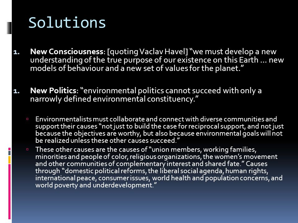 """Solutions 1. New Consciousness: [quoting Vaclav Havel] """"we must develop a new understanding of the true purpose of our existence on this Earth … new m"""