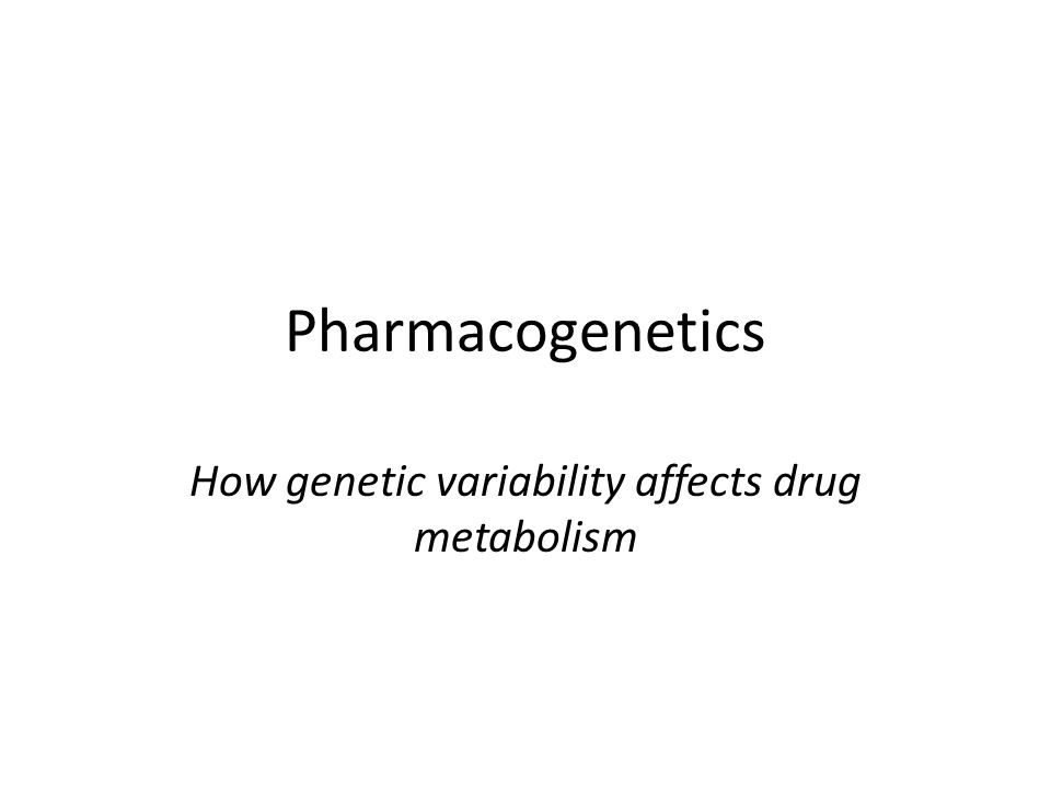 Pharmacogenetics How genetic variability affects drug metabolism