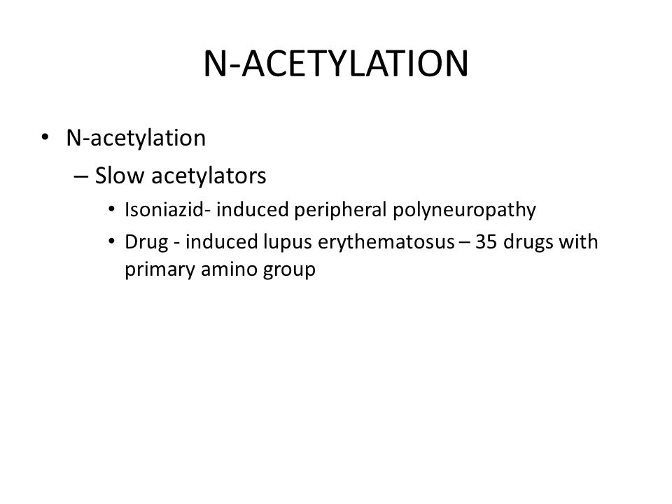 N-ACETYLATION N-acetylation – Slow acetylators Isoniazid- induced peripheral polyneuropathy Drug - induced lupus erythematosus – 35 drugs with primary amino group