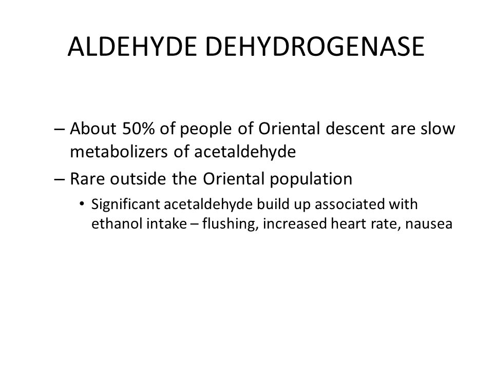 ALDEHYDE DEHYDROGENASE – About 50% of people of Oriental descent are slow metabolizers of acetaldehyde – Rare outside the Oriental population Signific