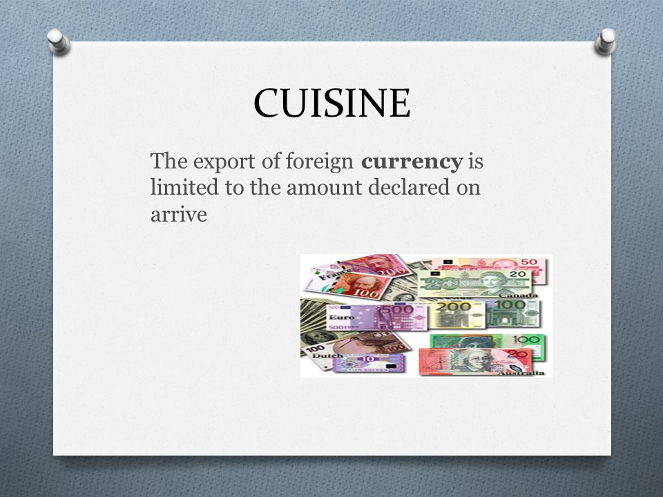 CUISINE The export of foreign currency is limited to the amount declared on arrive