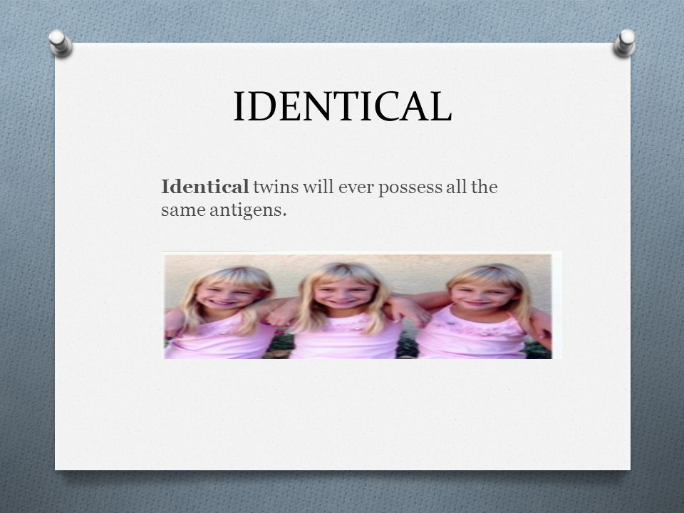 IDENTICAL Identical twins will ever possess all the same antigens.