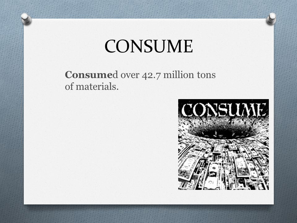 CONSUME Consumed over 42.7 million tons of materials.