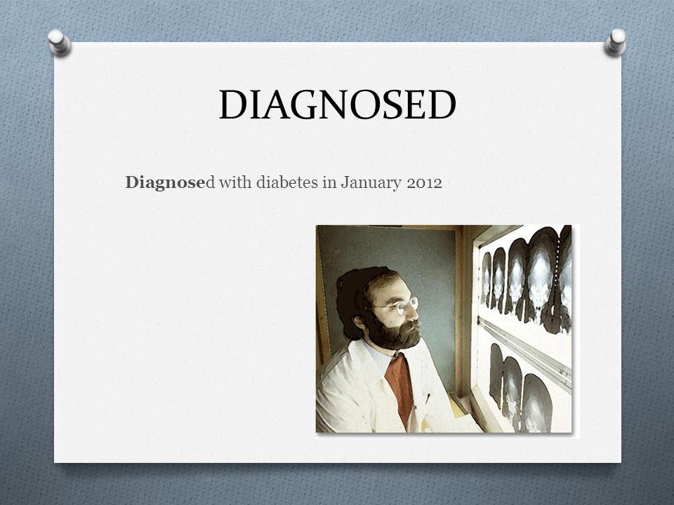 DIAGNOSED Diagnosed with diabetes in January 2012